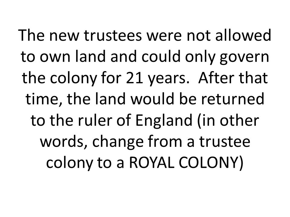 The new trustees were not allowed to own land and could only govern the colony for 21 years.