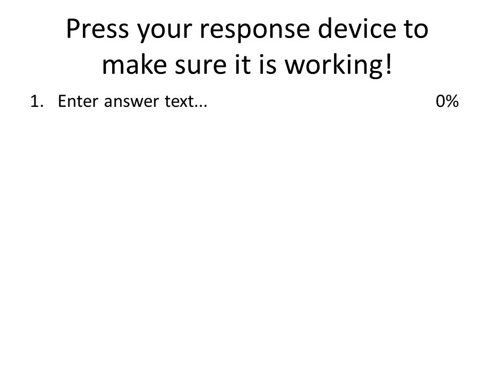Press your response device to make sure it is working! 1.Enter answer text...0%