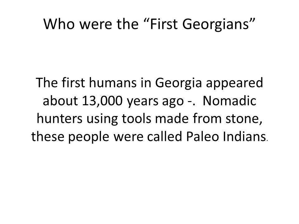 Who were the First Georgians The first humans in Georgia appeared about 13,000 years ago -.