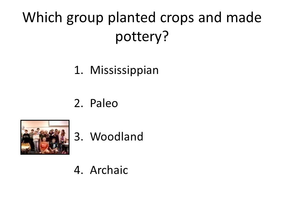 Which group planted crops and made pottery 1.Mississippian 2.Paleo 3.Woodland 4.Archaic