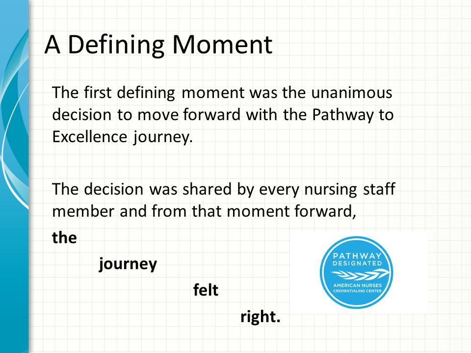 A Defining Moment The first defining moment was the unanimous decision to move forward with the Pathway to Excellence journey.
