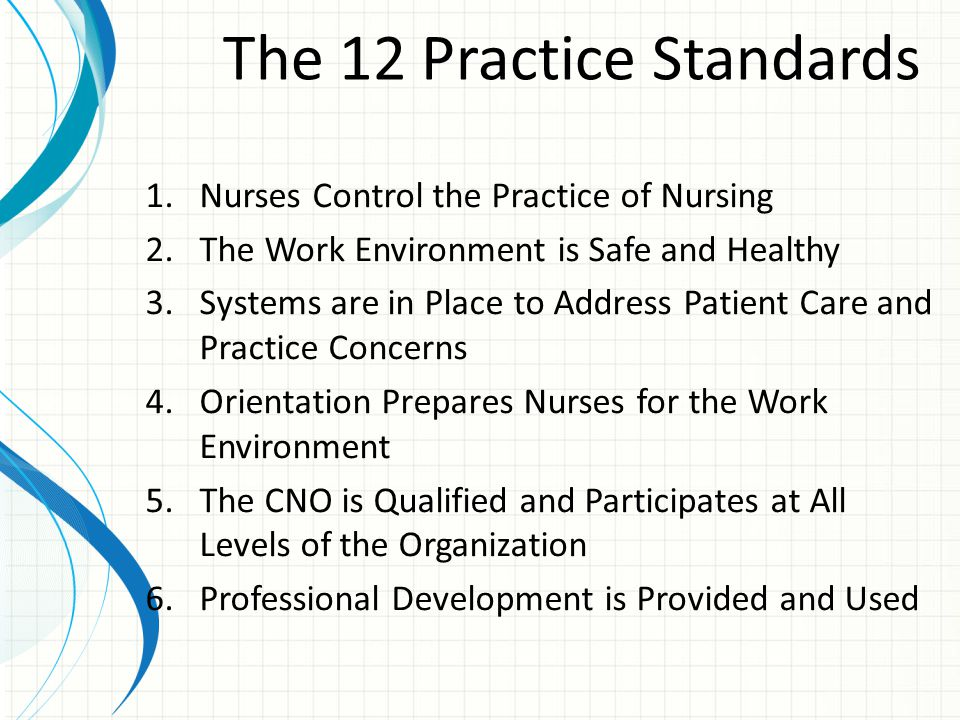 The 12 Practice Standards 7.Equitable Compensation is Provided 8.Nurses Are Recognized for Achievement 9.A Balanced Lifestyle is Encouraged 10.Collaborative Relationships Are Valued and Supported 11.Nurse Managers Are Competent and Accountable 12.A Quality Program and Evidence-Based Practices are Used