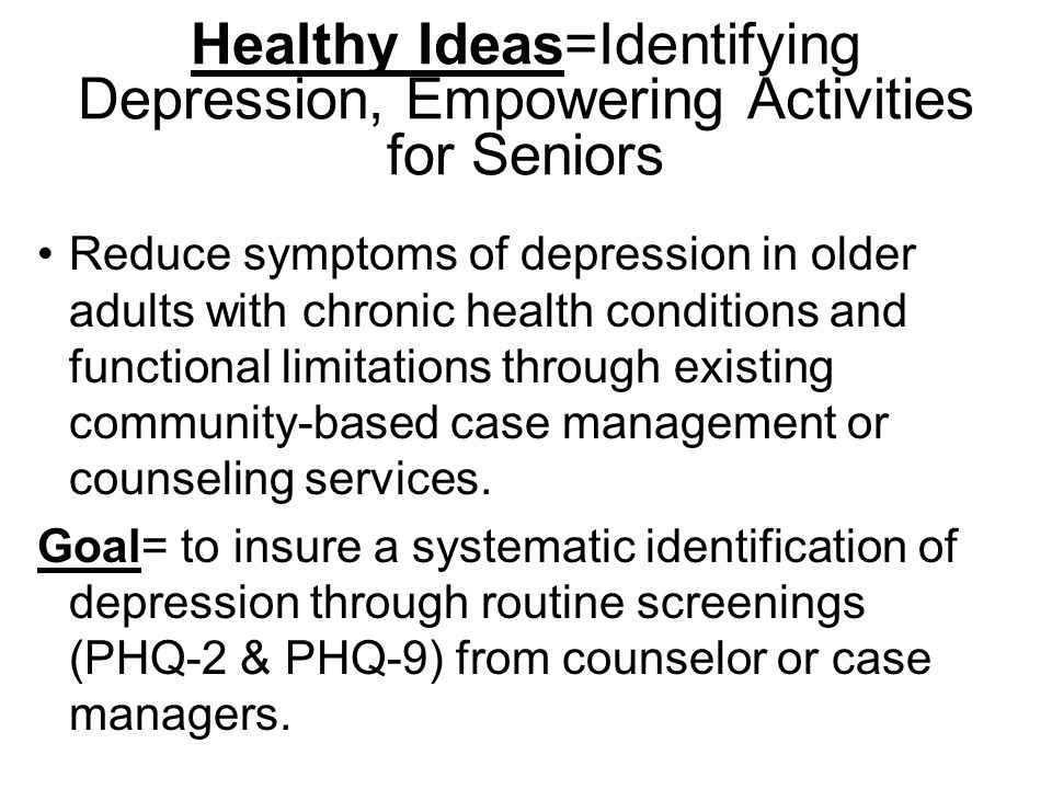 Healthy Ideas=Identifying Depression, Empowering Activities for Seniors Reduce symptoms of depression in older adults with chronic health conditions and functional limitations through existing community-based case management or counseling services.