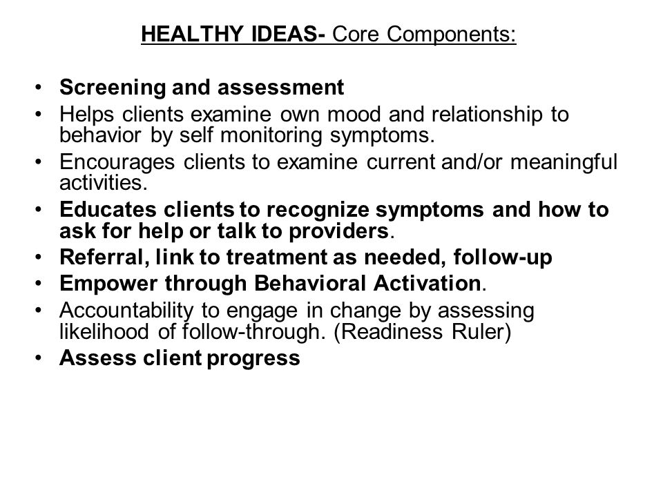 HEALTHY IDEAS- Core Components: Screening and assessment Helps clients examine own mood and relationship to behavior by self monitoring symptoms.