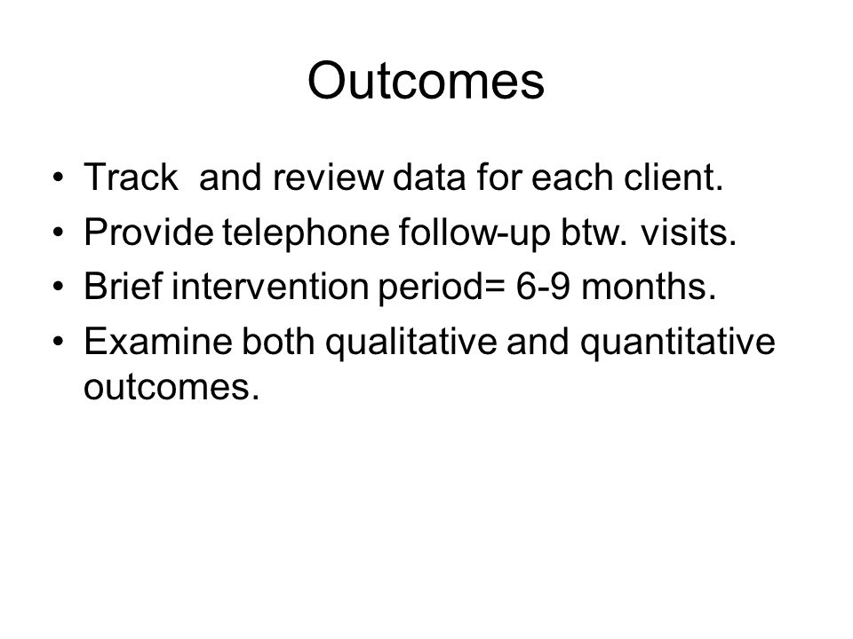 Outcomes Track and review data for each client. Provide telephone follow-up btw.