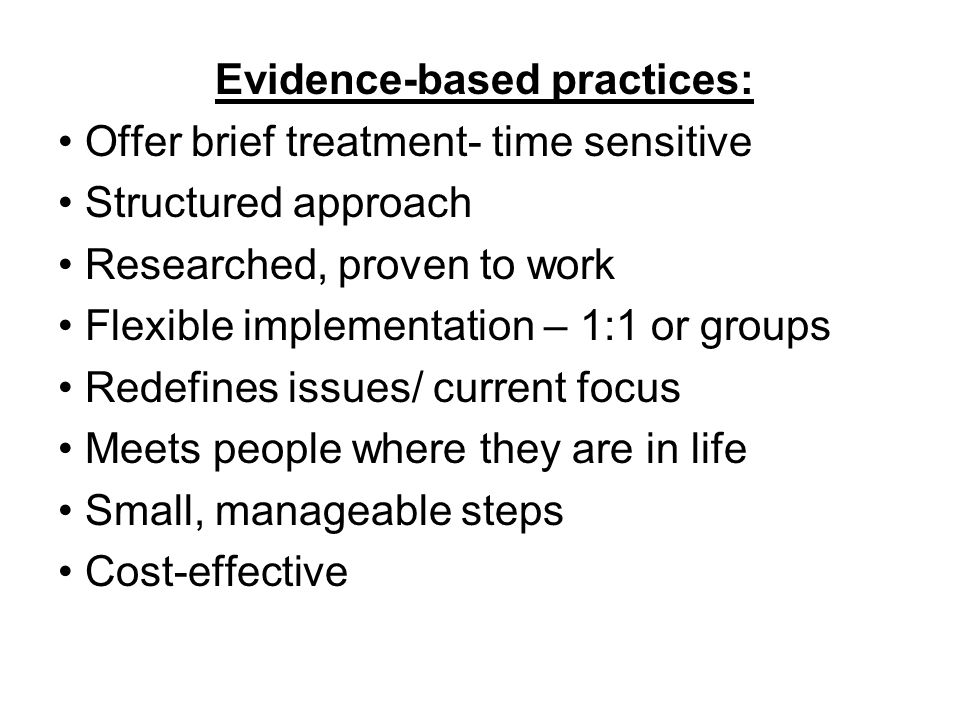 Evidence-based practices: Offer brief treatment- time sensitive Structured approach Researched, proven to work Flexible implementation – 1:1 or groups Redefines issues/ current focus Meets people where they are in life Small, manageable steps Cost-effective
