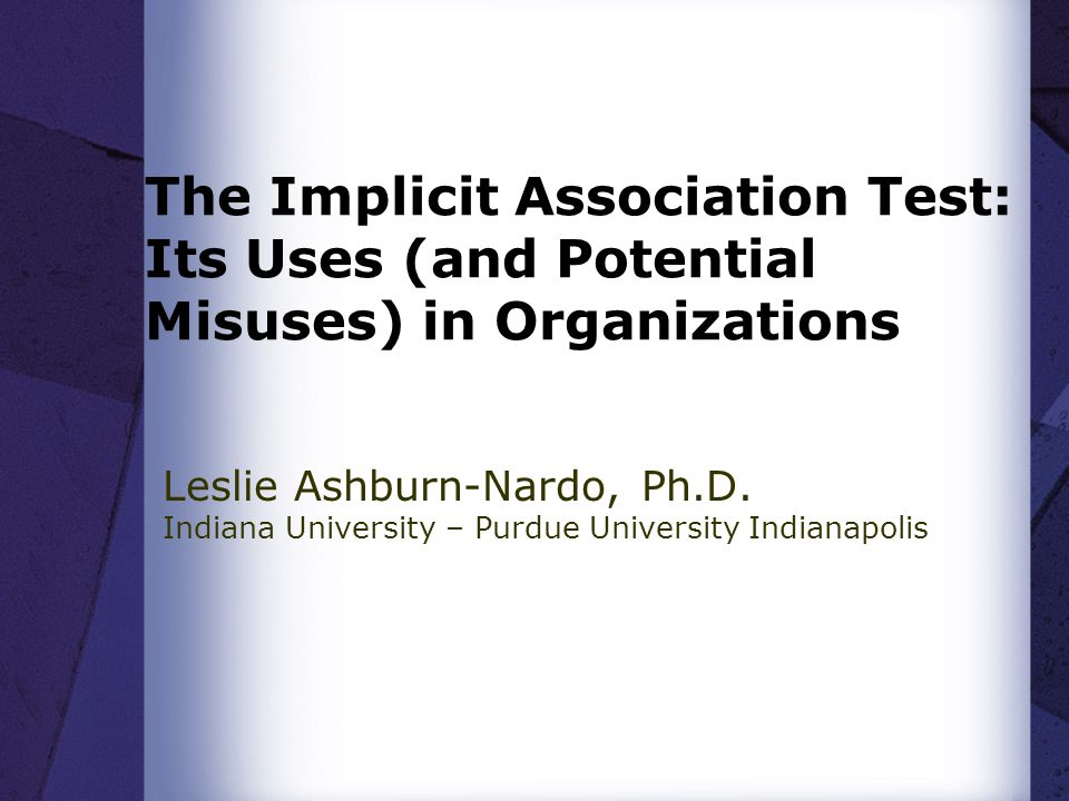 The Implicit Association Test: Its Uses (and Potential Misuses) in Organizations Leslie Ashburn-Nardo, Ph.D. Indiana University – Purdue University In