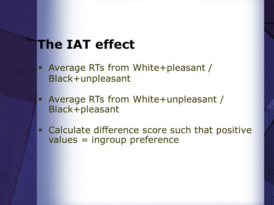 The IAT effect  Average RTs from White+pleasant / Black+unpleasant  Average RTs from White+unpleasant / Black+pleasant  Calculate difference score