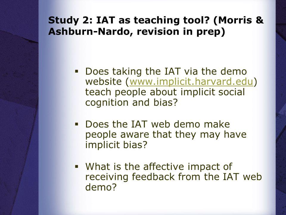 Study 2: IAT as teaching tool? (Morris & Ashburn-Nardo, revision in prep)  Does taking the IAT via the demo website (www.implicit.harvard.edu) teach