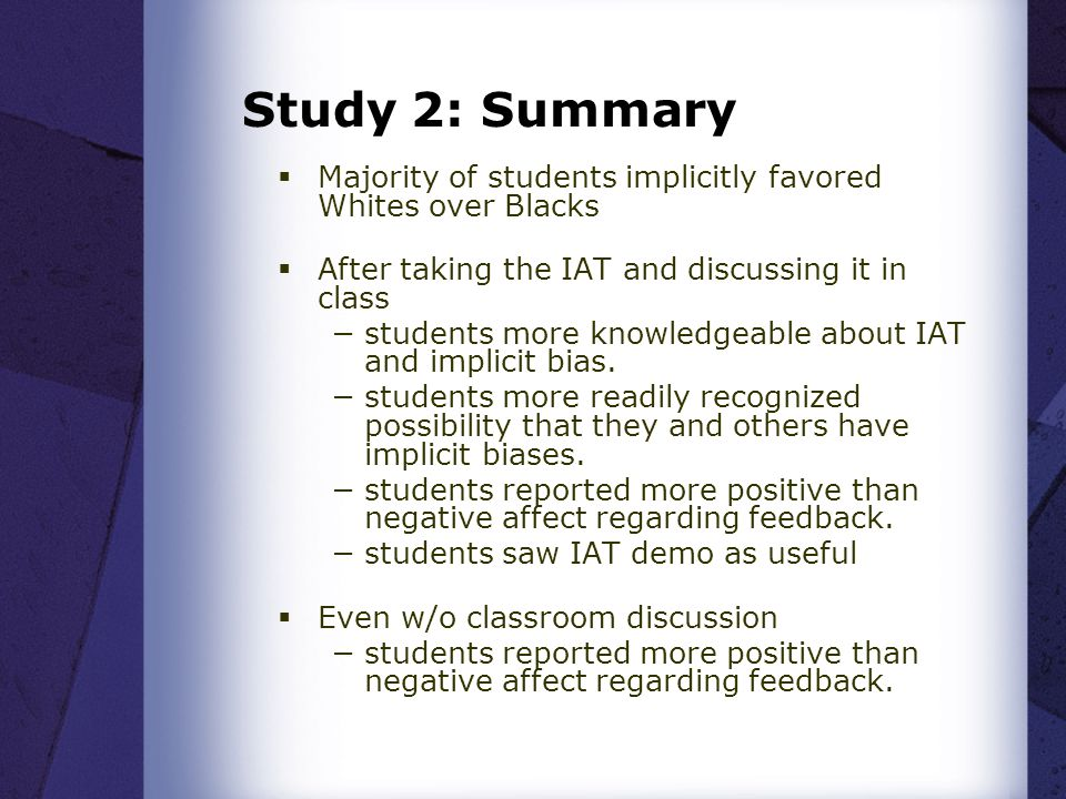 Study 2: Summary  Majority of students implicitly favored Whites over Blacks  After taking the IAT and discussing it in class −students more knowled