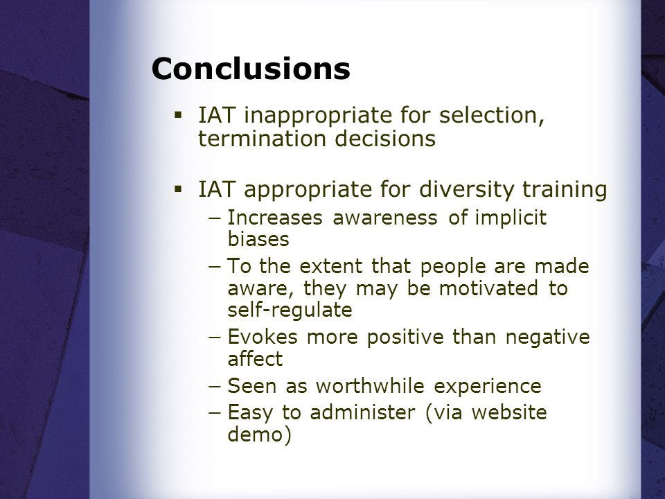 Conclusions  IAT inappropriate for selection, termination decisions  IAT appropriate for diversity training −Increases awareness of implicit biases −To the extent that people are made aware, they may be motivated to self-regulate −Evokes more positive than negative affect −Seen as worthwhile experience −Easy to administer (via website demo)