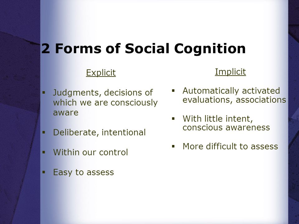 2 Forms of Social Cognition Explicit  Judgments, decisions of which we are consciously aware  Deliberate, intentional  Within our control  Easy to