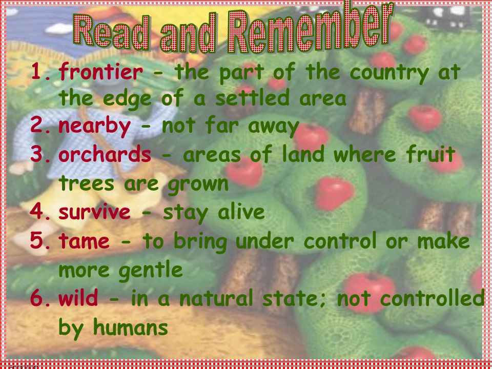 Anne Miller 1.frontier - the part of the country at the edge of a settled area 2.nearby - not far away 3.orchards - areas of land where fruit trees are grown 4.survive - stay alive 5.tame - to bring under control or make more gentle 6.wild - in a natural state; not controlled by humans