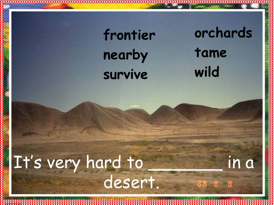 Anne Miller orchards tame wild frontier nearby survive It's very hard to _______ in a desert.