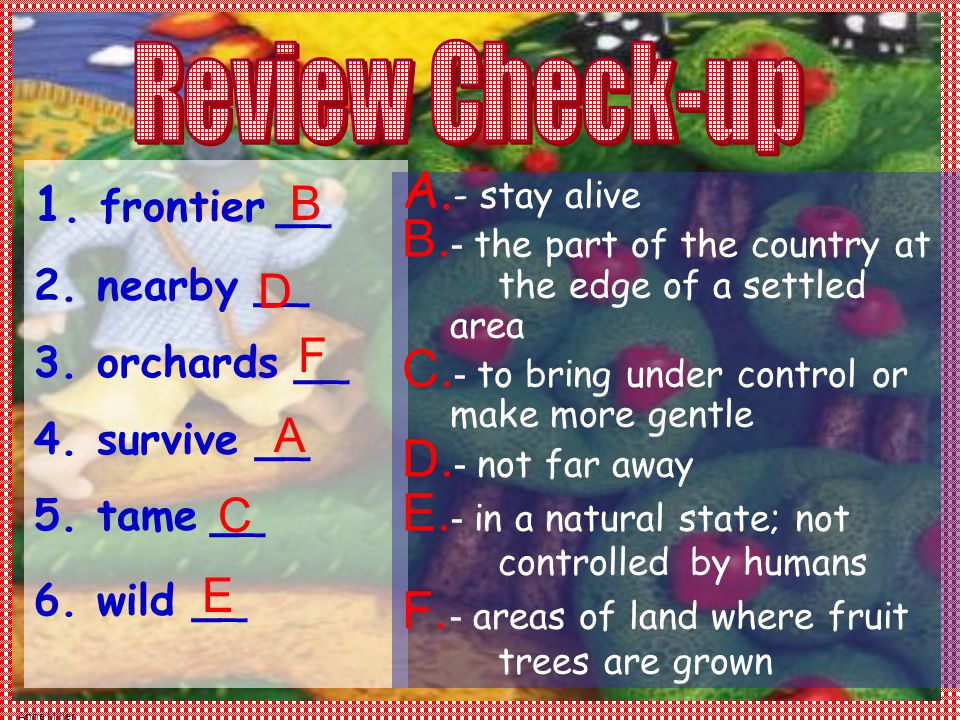Anne Miller 1. frontier __ 2. nearby __ 3. orchards __ 4. survive __ 5. tame __ 6. wild __ A. - stay alive B. - the part of the country at the edge of