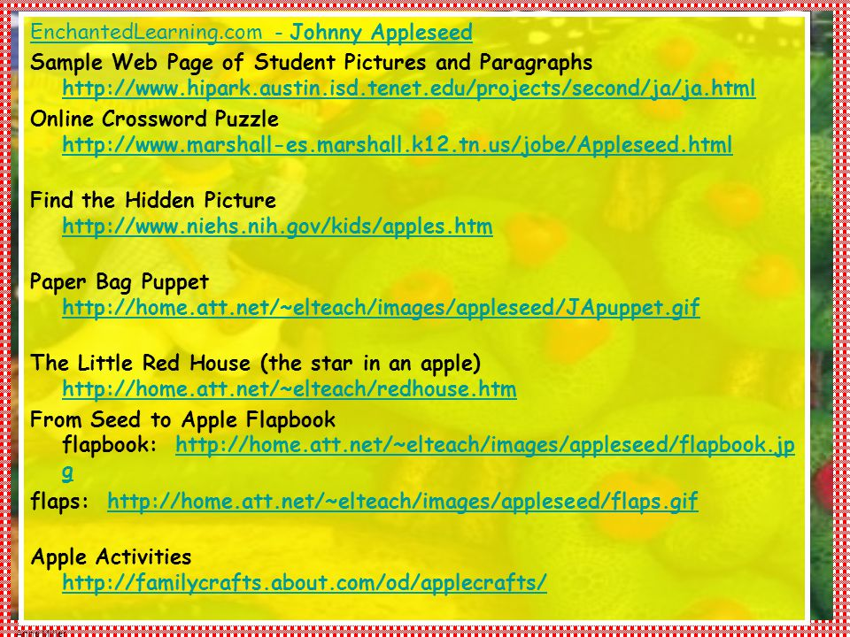Anne Miller EnchantedLearning.com - Johnny Appleseed Sample Web Page of Student Pictures and Paragraphs http://www.hipark.austin.isd.tenet.edu/projects/second/ja/ja.html http://www.hipark.austin.isd.tenet.edu/projects/second/ja/ja.html Online Crossword Puzzle http://www.marshall-es.marshall.k12.tn.us/jobe/Appleseed.html http://www.marshall-es.marshall.k12.tn.us/jobe/Appleseed.html Find the Hidden Picture http://www.niehs.nih.gov/kids/apples.htm http://www.niehs.nih.gov/kids/apples.htm Paper Bag Puppet http://home.att.net/~elteach/images/appleseed/JApuppet.gif http://home.att.net/~elteach/images/appleseed/JApuppet.gif The Little Red House (the star in an apple) http://home.att.net/~elteach/redhouse.htm http://home.att.net/~elteach/redhouse.htm From Seed to Apple Flapbook flapbook: http://home.att.net/~elteach/images/appleseed/flapbook.jp g http://home.att.net/~elteach/images/appleseed/flapbook.jp g flaps: http://home.att.net/~elteach/images/appleseed/flaps.gif http://home.att.net/~elteach/images/appleseed/flaps.gif Apple Activities http://familycrafts.about.com/od/applecrafts/ http://familycrafts.about.com/od/applecrafts/