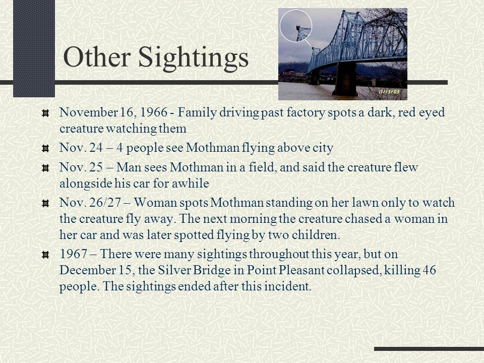 Other Sightings November 16, 1966 - Family driving past factory spots a dark, red eyed creature watching them Nov. 24 – 4 people see Mothman flying ab