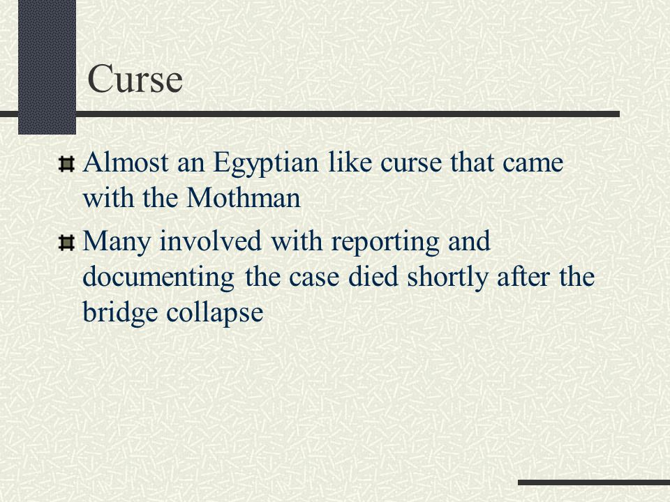 Curse Almost an Egyptian like curse that came with the Mothman Many involved with reporting and documenting the case died shortly after the bridge col