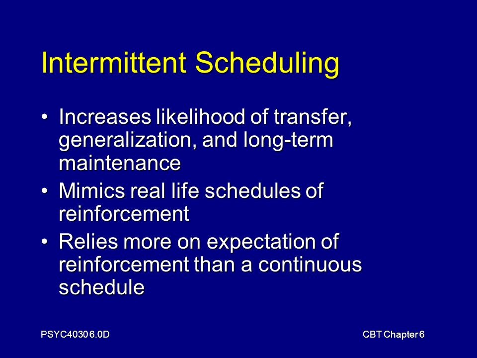 PSYC4030 6.0DCBT Chapter 6 Intermittent Scheduling Increases likelihood of transfer, generalization, and long-term maintenanceIncreases likelihood of transfer, generalization, and long-term maintenance Mimics real life schedules of reinforcementMimics real life schedules of reinforcement Relies more on expectation of reinforcement than a continuous scheduleRelies more on expectation of reinforcement than a continuous schedule