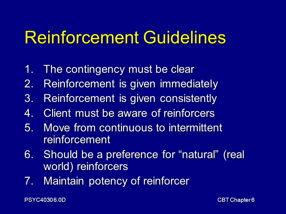 PSYC4030 6.0DCBT Chapter 6 Reinforcement Guidelines 1.The contingency must be clear 2.Reinforcement is given immediately 3.Reinforcement is given consistently 4.Client must be aware of reinforcers 5.Move from continuous to intermittent reinforcement 6.Should be a preference for natural (real world) reinforcers 7.Maintain potency of reinforcer