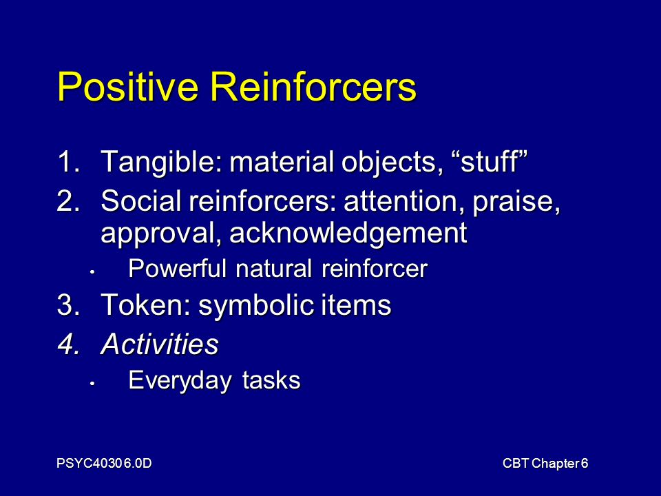 PSYC4030 6.0DCBT Chapter 6 Positive Reinforcers 1.Tangible: material objects, stuff 2.Social reinforcers: attention, praise, approval, acknowledgement Powerful natural reinforcer Powerful natural reinforcer 3.Token: symbolic items 4.Activities Everyday tasks Everyday tasks
