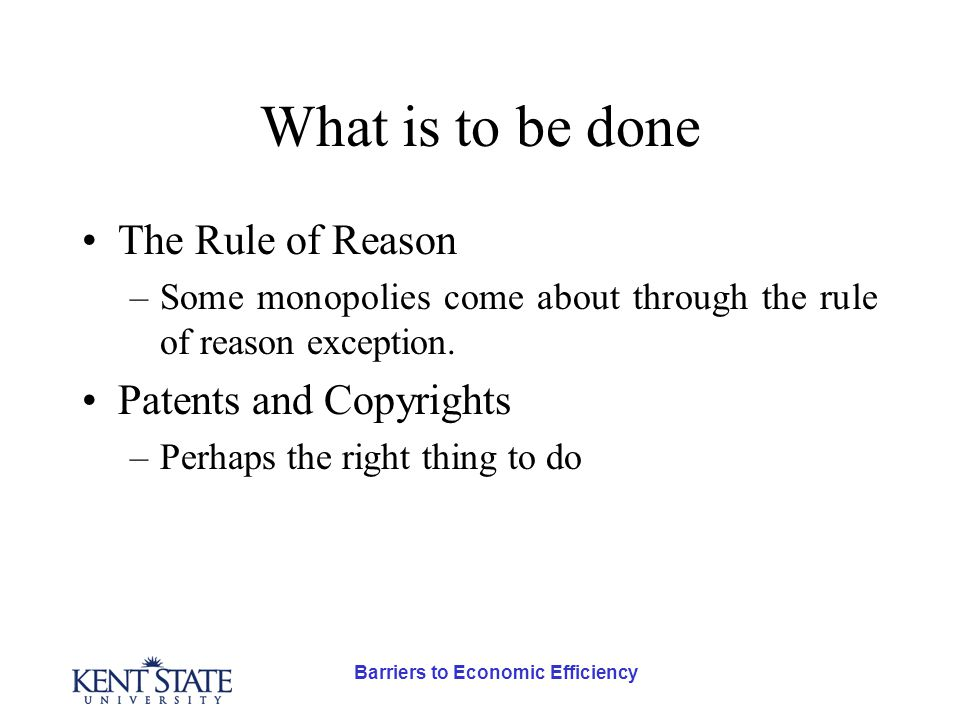 Barriers to Economic Efficiency What is to be done The Rule of Reason –Some monopolies come about through the rule of reason exception.