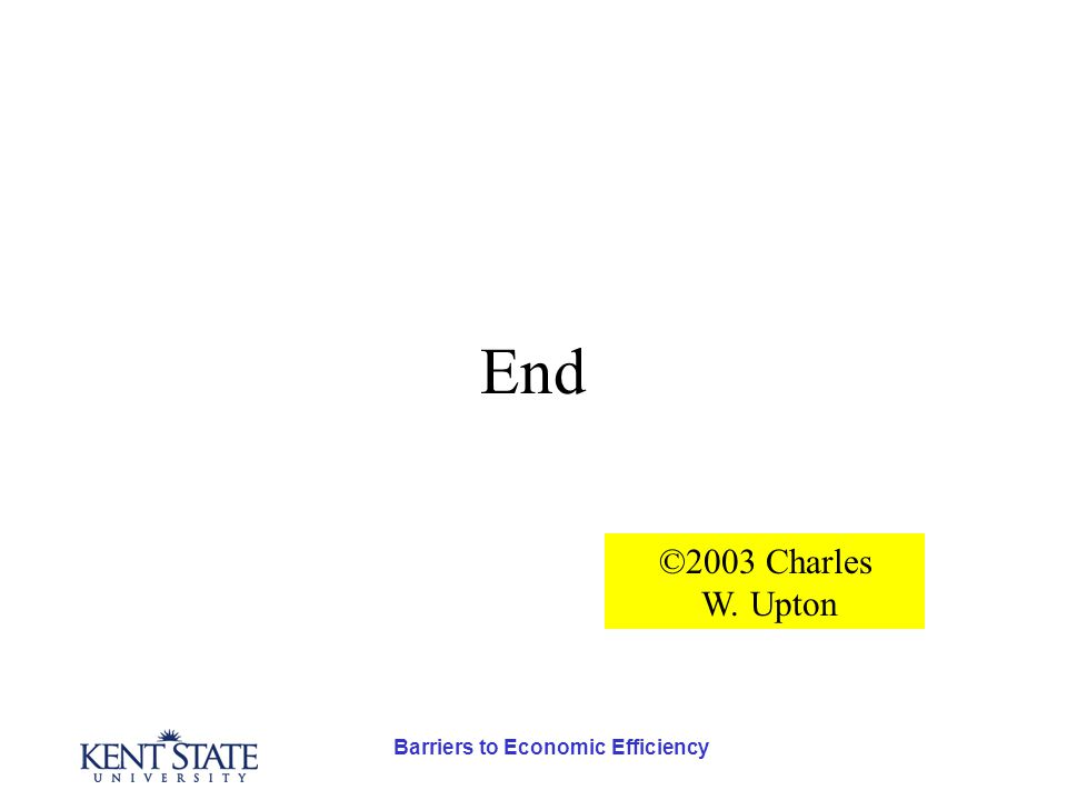 Barriers to Economic Efficiency End ©2003 Charles W. Upton
