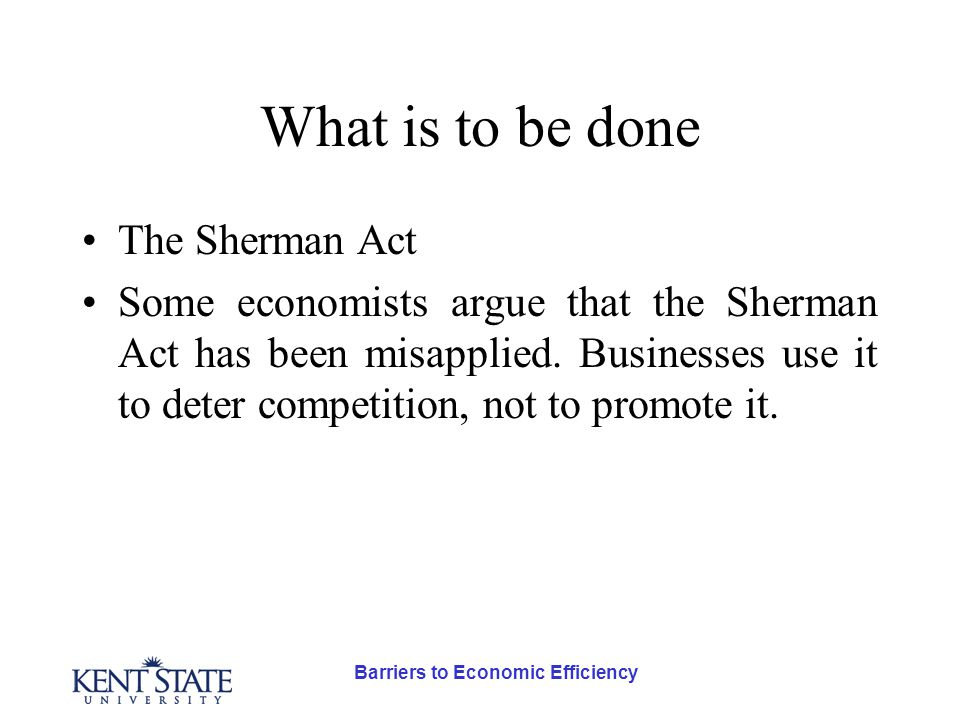Barriers to Economic Efficiency What is to be done The Sherman Act Some economists argue that the Sherman Act has been misapplied.