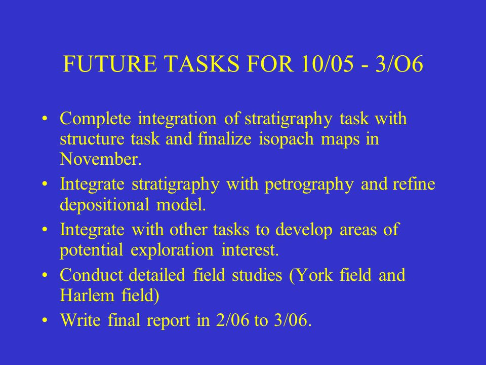 FUTURE TASKS FOR 10/05 - 3/O6 Complete integration of stratigraphy task with structure task and finalize isopach maps in November.