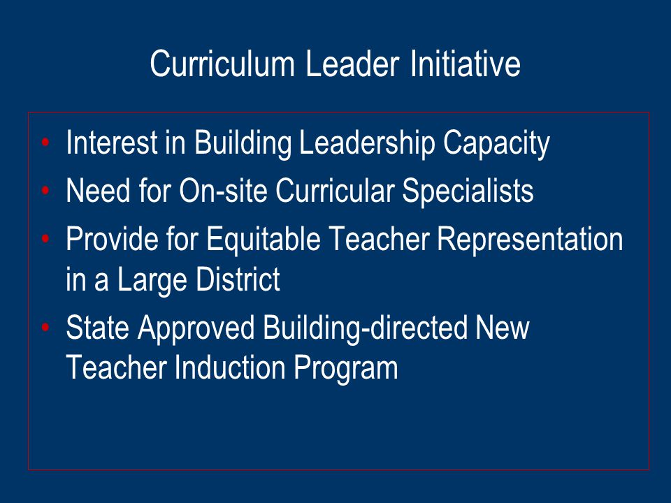 Curriculum Leader Initiative Interest in Building Leadership Capacity Need for On-site Curricular Specialists Provide for Equitable Teacher Representation in a Large District State Approved Building-directed New Teacher Induction Program