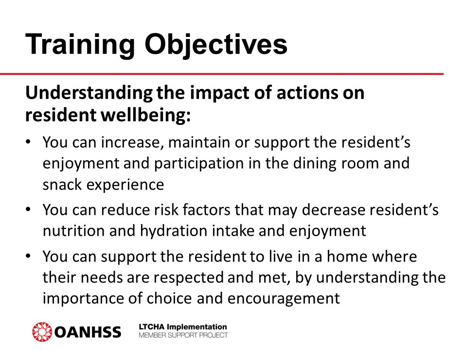 Training Objectives Understanding the impact of actions on resident wellbeing: You can increase, maintain or support the resident's enjoyment and participation in the dining room and snack experience You can reduce risk factors that may decrease resident's nutrition and hydration intake and enjoyment You can support the resident to live in a home where their needs are respected and met, by understanding the importance of choice and encouragement