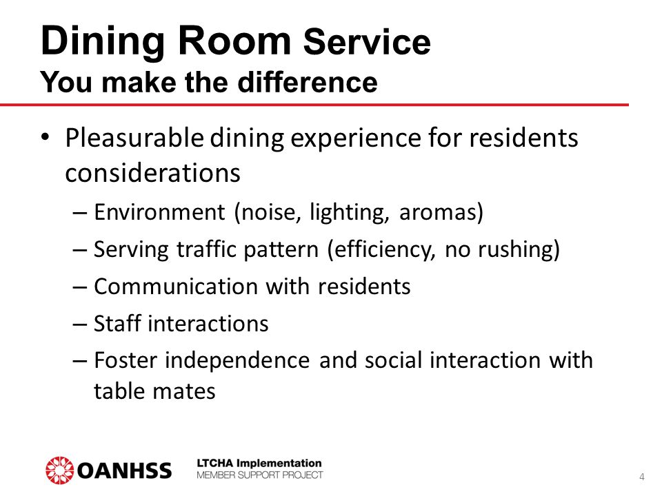 Dining Room Service You make the difference Pleasurable dining experience for residents considerations – Environment (noise, lighting, aromas) – Serving traffic pattern (efficiency, no rushing) – Communication with residents – Staff interactions – Foster independence and social interaction with table mates 4