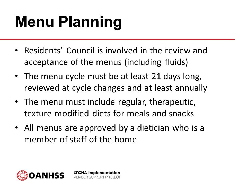 Menu Planning Residents' Council is involved in the review and acceptance of the menus (including fluids) The menu cycle must be at least 21 days long, reviewed at cycle changes and at least annually The menu must include regular, therapeutic, texture-modified diets for meals and snacks All menus are approved by a dietician who is a member of staff of the home