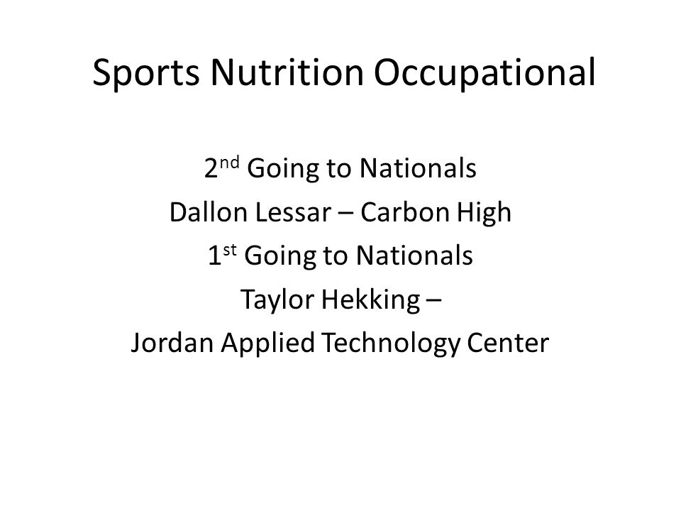 Sports Nutrition Occupational 2 nd Going to Nationals Dallon Lessar – Carbon High 1 st Going to Nationals Taylor Hekking – Jordan Applied Technology Center