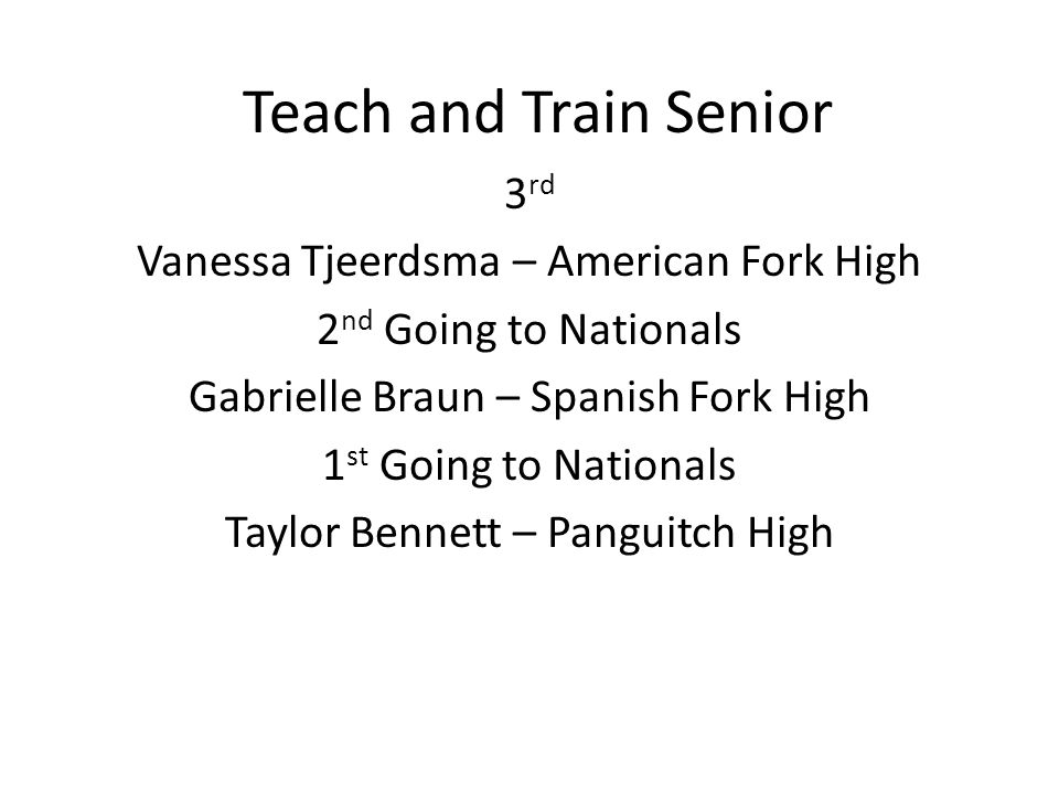 Teach and Train Senior 3 rd Vanessa Tjeerdsma – American Fork High 2 nd Going to Nationals Gabrielle Braun – Spanish Fork High 1 st Going to Nationals Taylor Bennett – Panguitch High