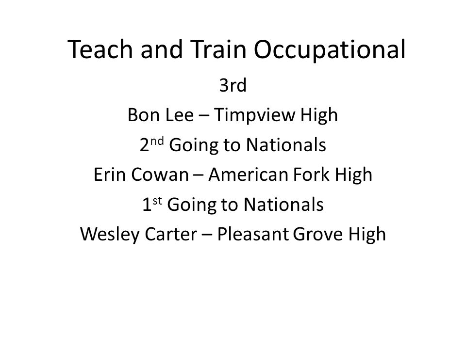 Teach and Train Occupational 3rd Bon Lee – Timpview High 2 nd Going to Nationals Erin Cowan – American Fork High 1 st Going to Nationals Wesley Carter – Pleasant Grove High