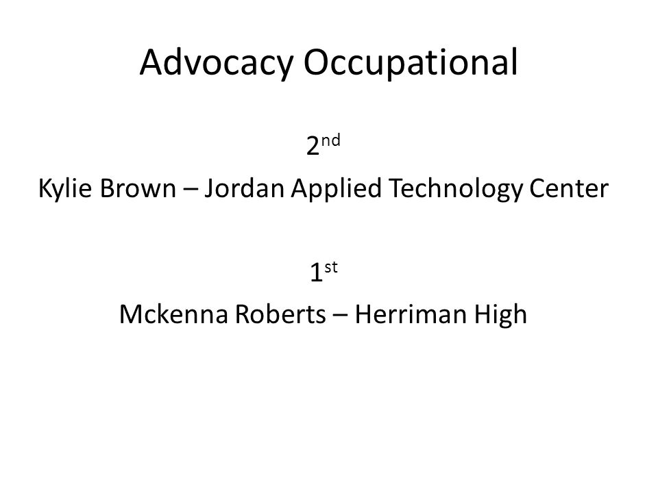 Advocacy Occupational 2 nd Kylie Brown – Jordan Applied Technology Center 1 st Mckenna Roberts – Herriman High