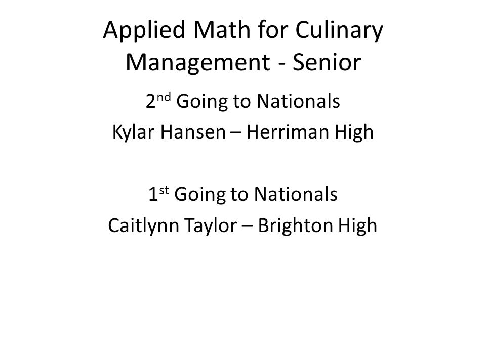 Applied Math for Culinary Management - Senior 2 nd Going to Nationals Kylar Hansen – Herriman High 1 st Going to Nationals Caitlynn Taylor – Brighton High