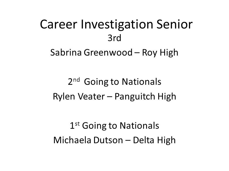 Career Investigation Senior 3rd Sabrina Greenwood – Roy High 2 nd Going to Nationals Rylen Veater – Panguitch High 1 st Going to Nationals Michaela Dutson – Delta High