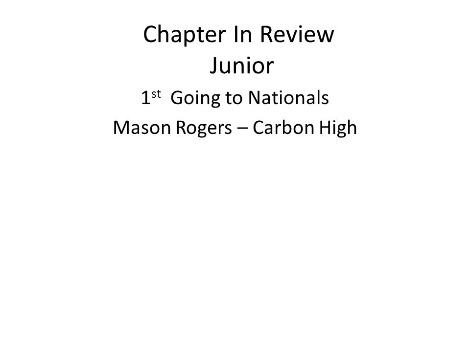 Chapter In Review Junior 1 st Going to Nationals Mason Rogers – Carbon High