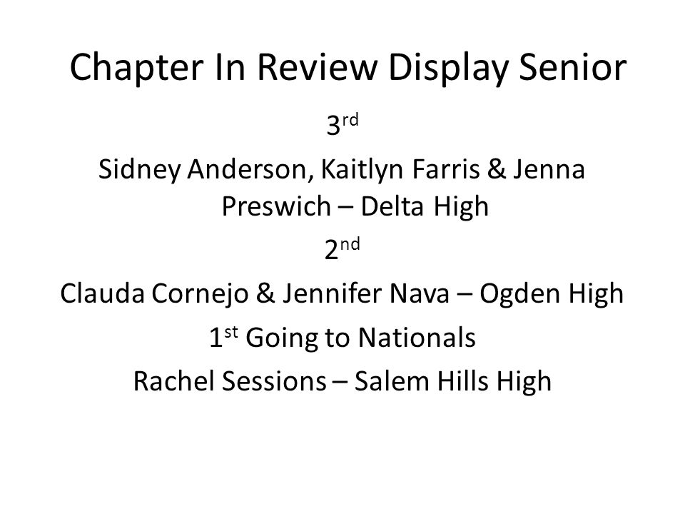 Chapter In Review Display Senior 3 rd Sidney Anderson, Kaitlyn Farris & Jenna Preswich – Delta High 2 nd Clauda Cornejo & Jennifer Nava – Ogden High 1 st Going to Nationals Rachel Sessions – Salem Hills High