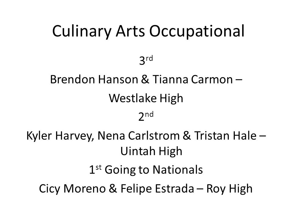 Culinary Arts Occupational 3 rd Brendon Hanson & Tianna Carmon – Westlake High 2 nd Kyler Harvey, Nena Carlstrom & Tristan Hale – Uintah High 1 st Going to Nationals Cicy Moreno & Felipe Estrada – Roy High