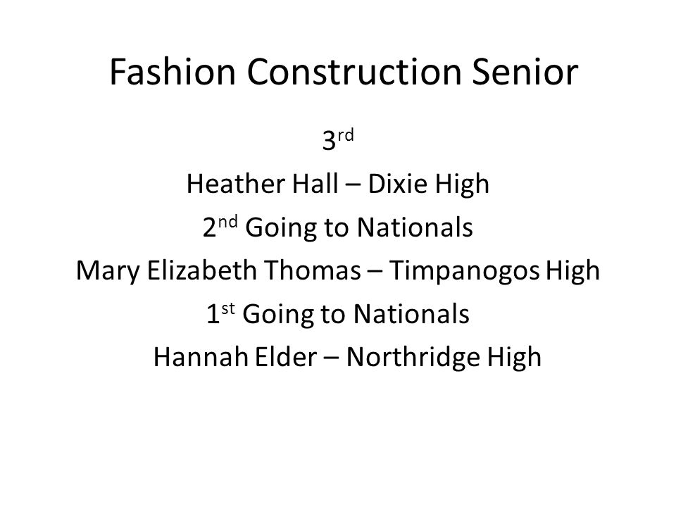 Fashion Construction Senior 3 rd Heather Hall – Dixie High 2 nd Going to Nationals Mary Elizabeth Thomas – Timpanogos High 1 st Going to Nationals HHannah Elder – Northridge High