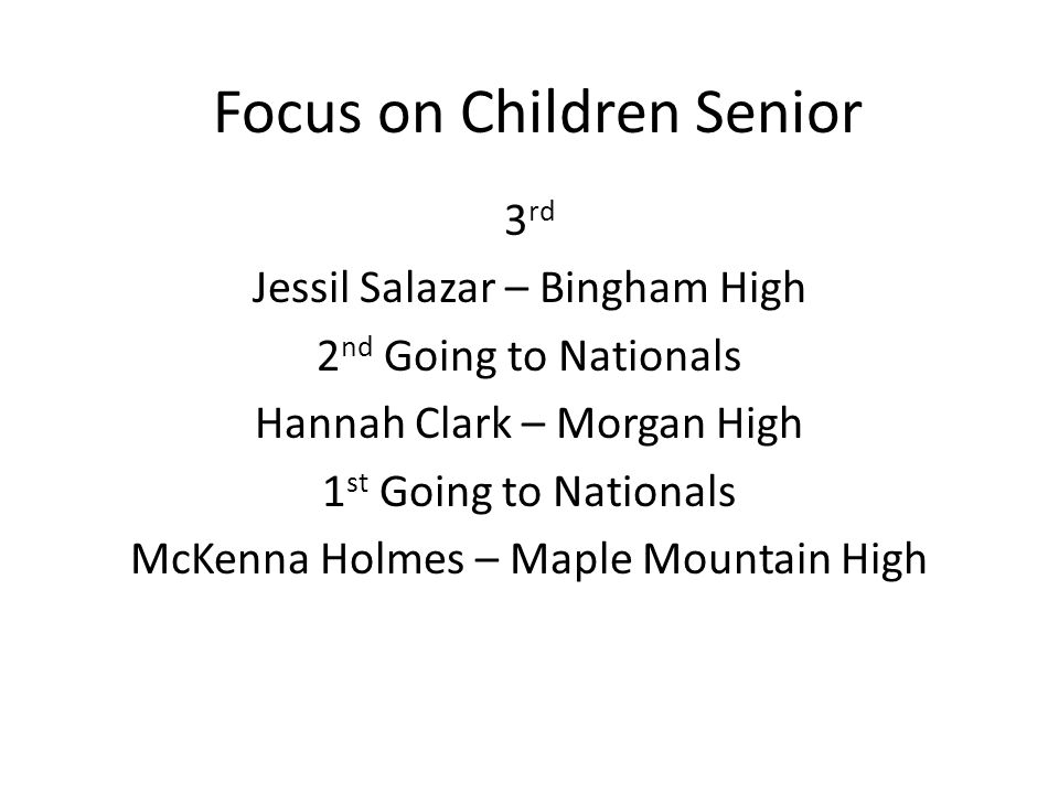 Focus on Children Senior 3 rd Jessil Salazar – Bingham High 2 nd Going to Nationals Hannah Clark – Morgan High 1 st Going to Nationals McKenna Holmes – Maple Mountain High