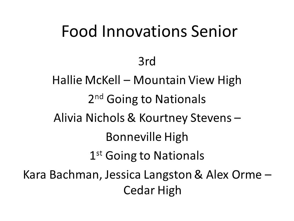 Food Innovations Senior 3rd Hallie McKell – Mountain View High 2 nd Going to Nationals Alivia Nichols & Kourtney Stevens – Bonneville High 1 st Going to Nationals Kara Bachman, Jessica Langston & Alex Orme – Cedar High
