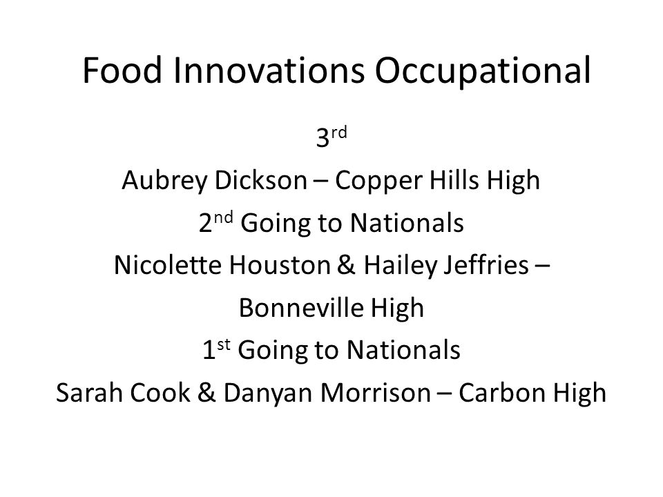 Food Innovations Occupational 3 rd Aubrey Dickson – Copper Hills High 2 nd Going to Nationals Nicolette Houston & Hailey Jeffries – Bonneville High 1 st Going to Nationals Sarah Cook & Danyan Morrison – Carbon High
