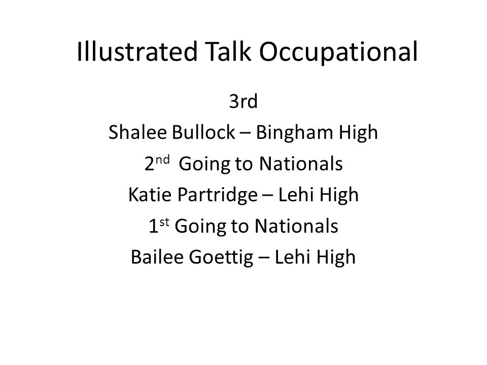 Illustrated Talk Occupational 3rd Shalee Bullock – Bingham High 2 nd Going to Nationals Katie Partridge – Lehi High 1 st Going to Nationals Bailee Goettig – Lehi High