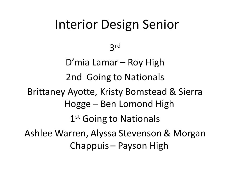 Interior Design Senior 3 rd D'mia Lamar – Roy High 2nd Going to Nationals Brittaney Ayotte, Kristy Bomstead & Sierra Hogge – Ben Lomond High 1 st Going to Nationals Ashlee Warren, Alyssa Stevenson & Morgan Chappuis – Payson High