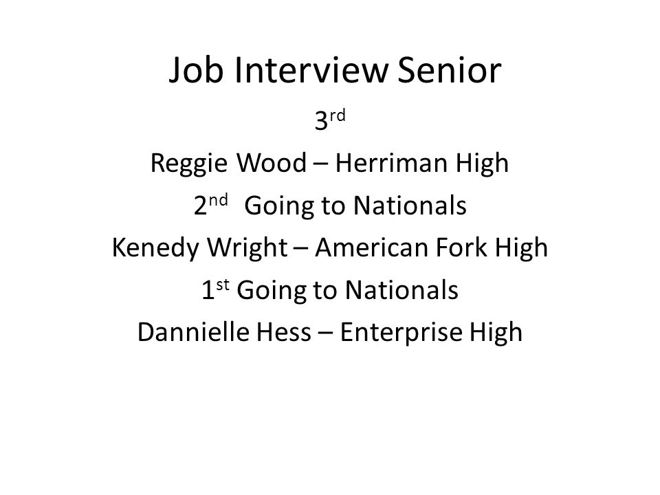 Job Interview Senior 3 rd Reggie Wood – Herriman High 2 nd Going to Nationals Kenedy Wright – American Fork High 1 st Going to Nationals Dannielle Hess – Enterprise High