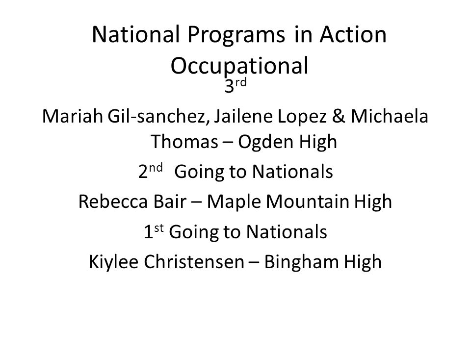National Programs in Action Occupational 3 rd Mariah Gil-sanchez, Jailene Lopez & Michaela Thomas – Ogden High 2 nd Going to Nationals Rebecca Bair – Maple Mountain High 1 st Going to Nationals Kiylee Christensen – Bingham High